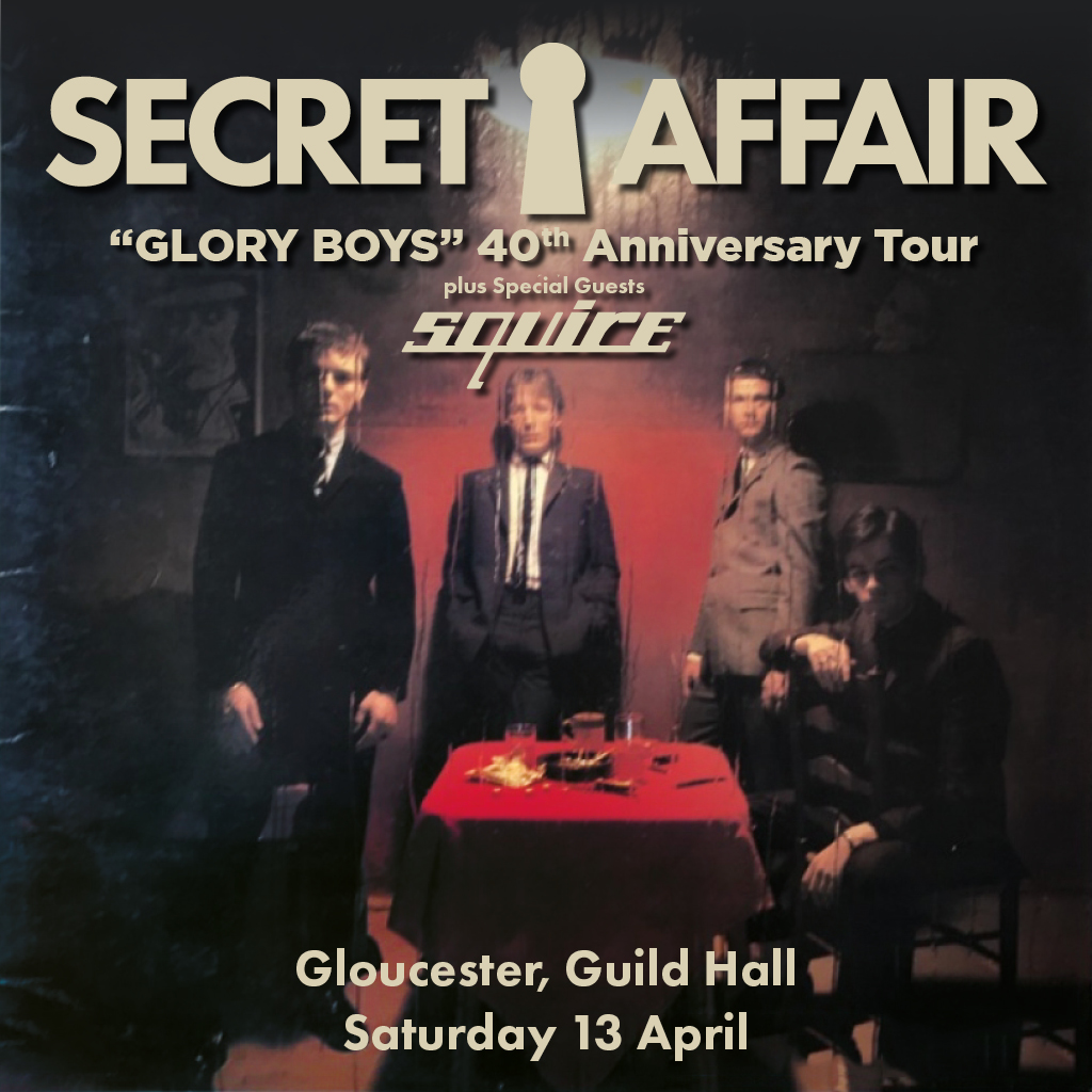 "AGMP presentsSECRET AFFAIR""Glory Boys"" 40th Anniversary Tour 1979-2019+special guests: SQUIRESecret Affair formedin 1978 and released their seminal debut album ""Glory Boys""the following year. ""The Glory Boys"" was asmart-dressing youth movement basedaround the idea of 1960s gangster chic, influenced by the movie, ""Performance.""In a period of a little over two years, Secret Affair had fivereleases in the UK Singles Chart, and released three albums. The debut single ""Time For Action"" reached number 13 in the UK chart, putting them at theforefront of the 'ModRevival' movement. More chartsuccess followed with ""LetYour Heart Dance"", ""My World"",""Do YouKnow"" and ""Sound Of Confusion"".Secret Affair willbe performing their debut album in full to celebrate the 40th anniversary ofit's release + a selection of other Secret Affair classics.Squire were named after a shop calledSquires which they originally rehearsed above. They released the first singleof the 'Mod Revival' genre ""GetReady to Go"" in March 1979. Fronted by Anthony Meynell, Squire releasedtwo fantastic singles for Arista - ""WalkingDown The Kings Road"", with anthemic ""Its A Mod, Mod World"" on the flip side, and ""Face Of Youth Today"", and a fourth ""My MindGoes Round In Circles"" featured Kirsty MacColl onvocals.Squire went on to record five albums and ten singles, includingthe sunshine pop album ""GetSmart"" in 1983, and thegroundbreaking ""SeptemberGurls"" album in 1984, the titletrack a cover of BigStar's then undiscovered classic."